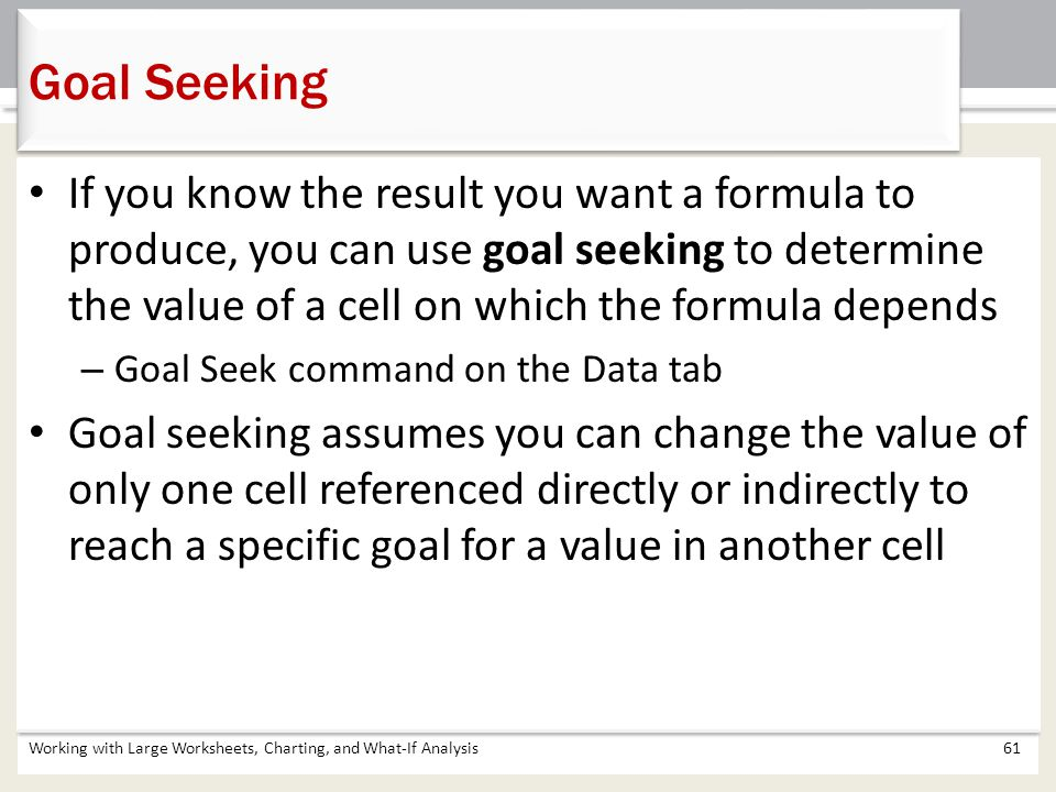 Working with Large Worksheets, Charting, and What-If Analysis61 Goal Seeking If you know the result you want a formula to produce, you can use goal se