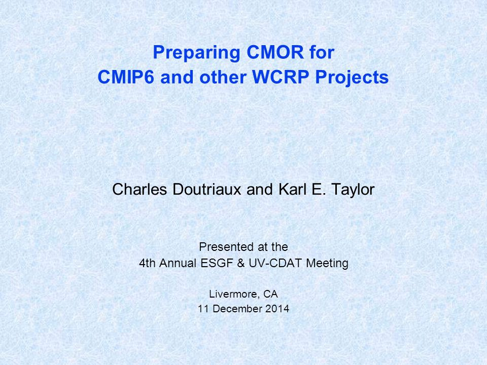 Preparing CMOR for CMIP6 and other WCRP Projects Charles Doutriaux and Karl E. Taylor Presented at the 4th Annual ESGF & UV-CDAT Meeting Livermore, CA