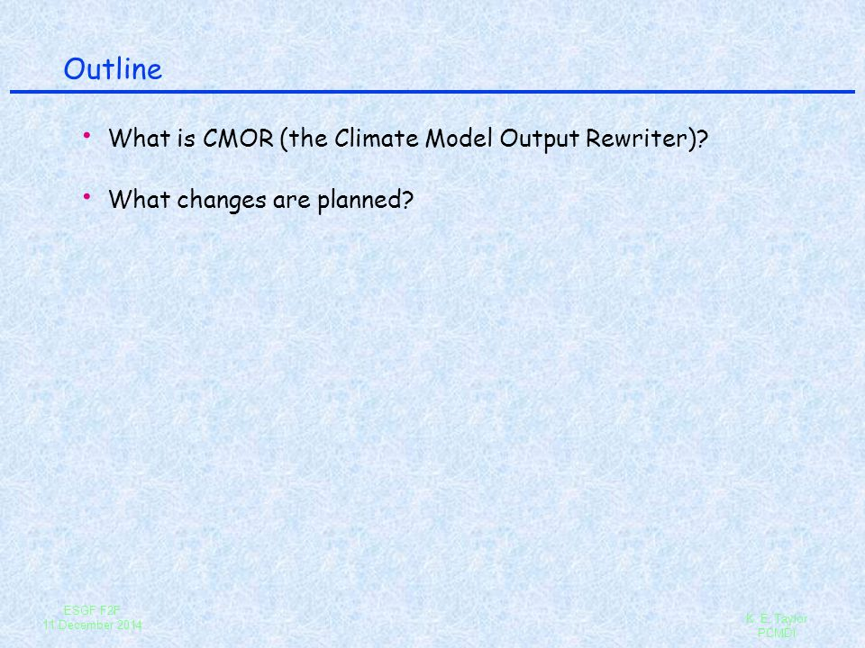 ESGF F2F 11 December 2014 K. E. Taylor PCMDI Outline What is CMOR (the Climate Model Output Rewriter)? What changes are planned?