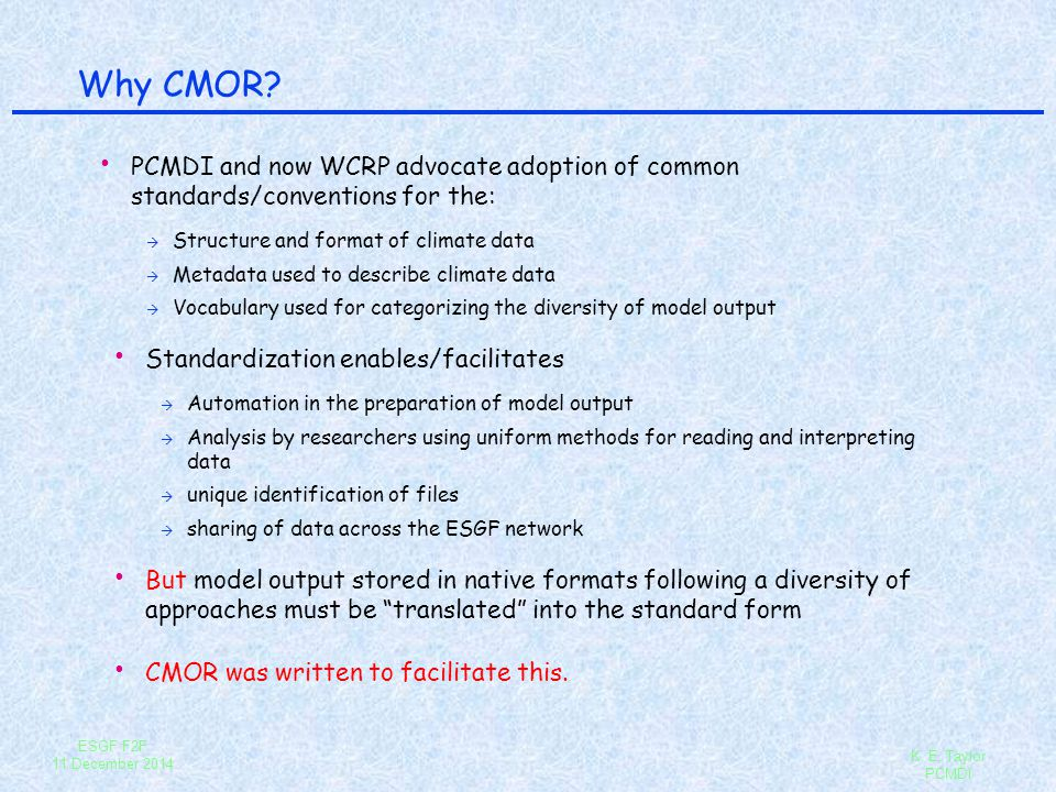 ESGF F2F 11 December 2014 K. E. Taylor PCMDI Why CMOR? PCMDI and now WCRP advocate adoption of common standards/conventions for the: à Structure and f