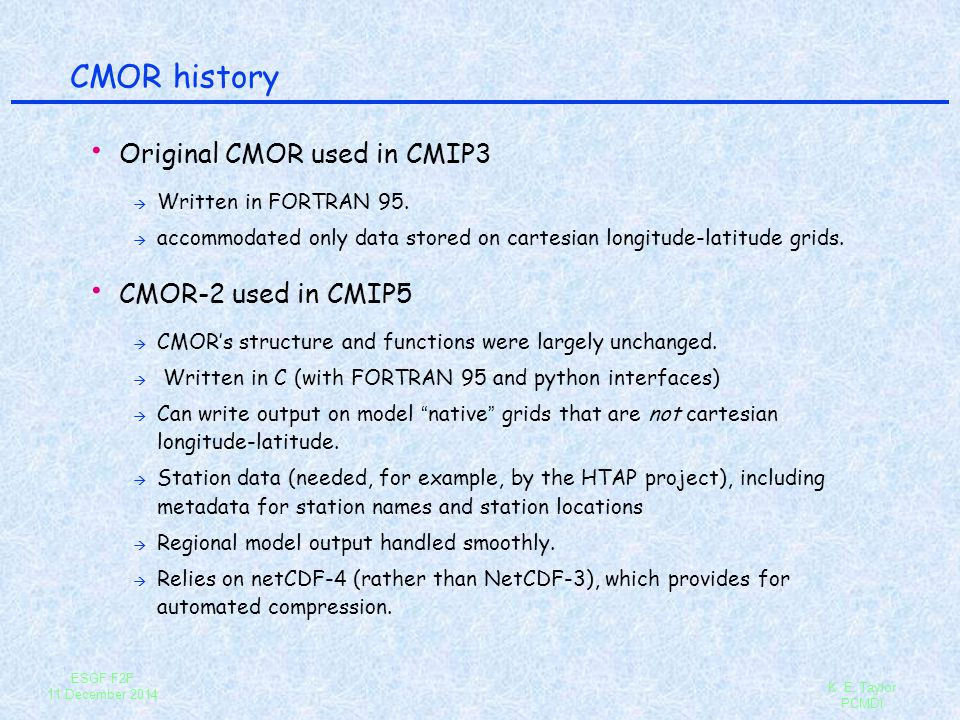 ESGF F2F 11 December 2014 K. E. Taylor PCMDI CMOR history Original CMOR used in CMIP3 à Written in FORTRAN 95. à accommodated only data stored on cart