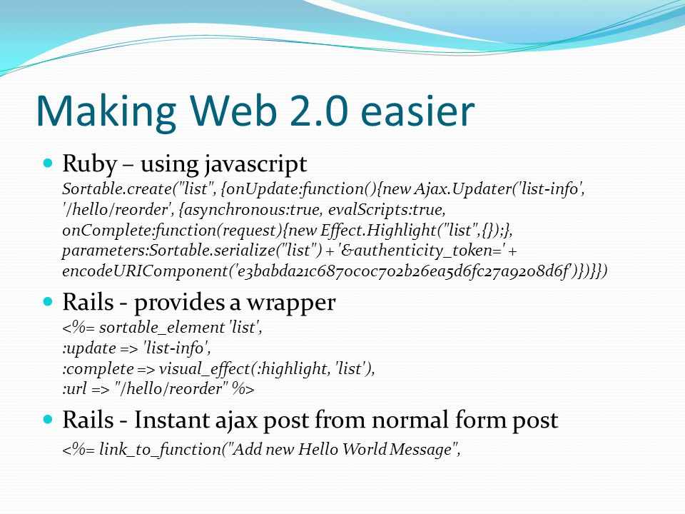 Making Web 2.0 easier Ruby – using javascript Sortable.create( list , {onUpdate:function(){new Ajax.Updater( list-info , /hello/reorder , {asynchronous:true, evalScripts:true, onComplete:function(request){new Effect.Highlight( list ,{});}, parameters:Sortable.serialize( list ) + &authenticity_token= + encodeURIComponent( e3babda21c6870c0c702b26ea5d6fc27a9208d6f )})}}) Rails - provides a wrapper list-info , :complete => visual_effect(:highlight, list ), :url => /hello/reorder %> Rails - Instant ajax post from normal form post <%= link_to_function( Add new Hello World Message ,