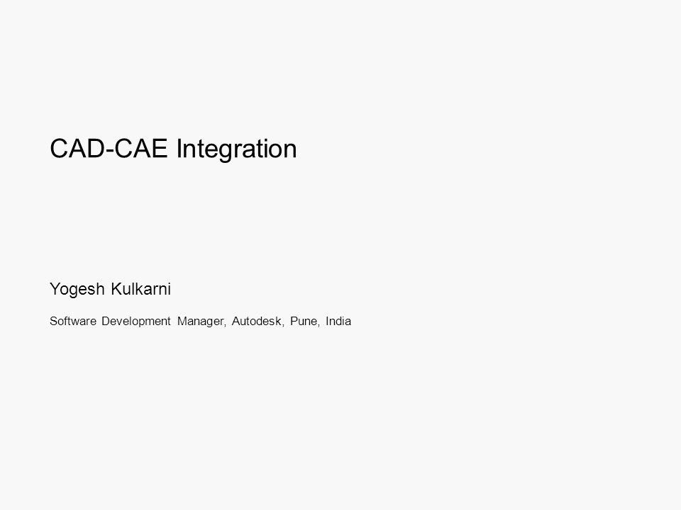 CAD-CAE Integration Yogesh Kulkarni Software Development Manager, Autodesk, Pune, India