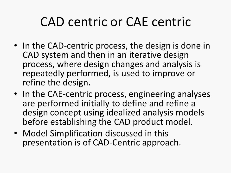 CAD centric or CAE centric In the CAD-centric process, the design is done in CAD system and then in an iterative design process, where design changes and analysis is repeatedly performed, is used to improve or refine the design.