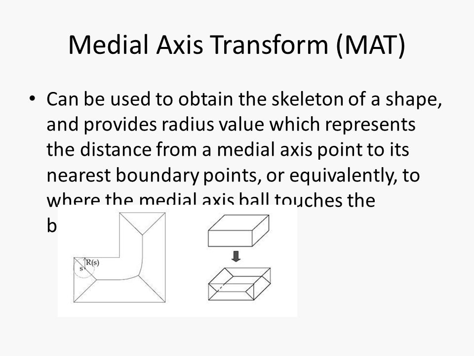 Medial Axis Transform (MAT) Can be used to obtain the skeleton of a shape, and provides radius value which represents the distance from a medial axis point to its nearest boundary points, or equivalently, to where the medial axis ball touches the boundary.