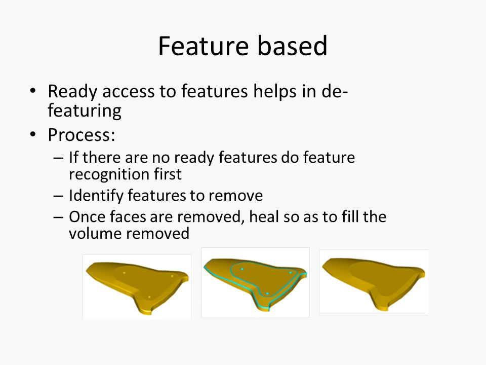Feature based Ready access to features helps in de- featuring Process: – If there are no ready features do feature recognition first – Identify features to remove – Once faces are removed, heal so as to fill the volume removed