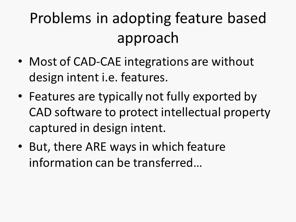 Problems in adopting feature based approach Most of CAD-CAE integrations are without design intent i.e.
