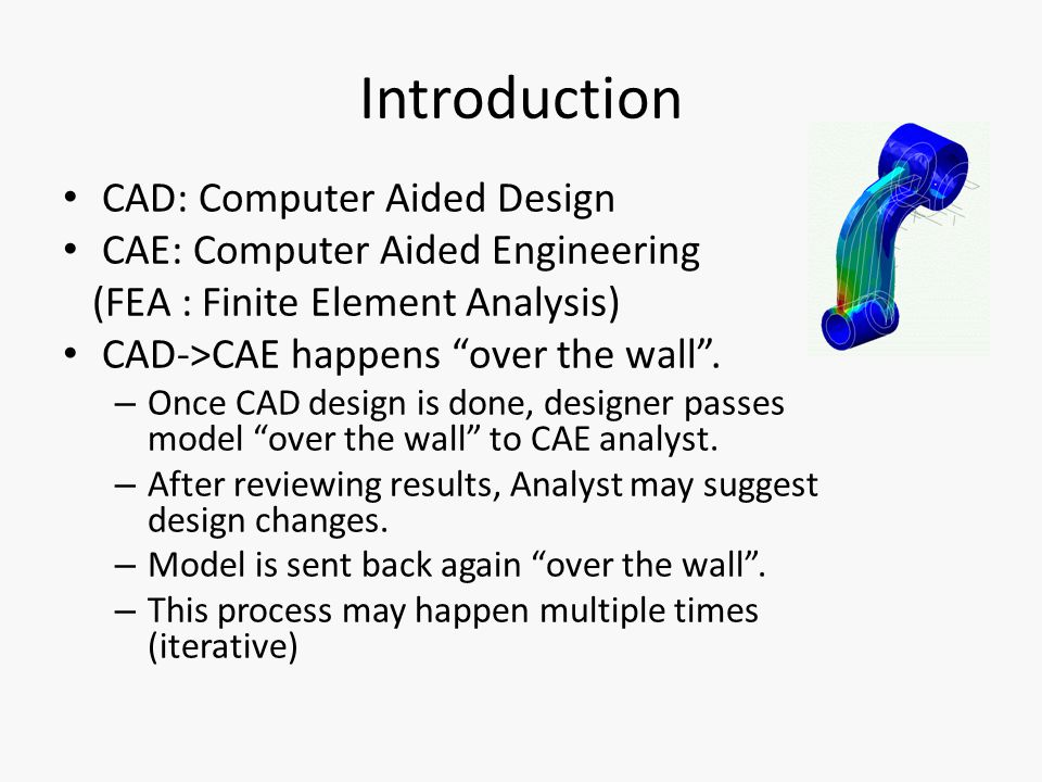 Introduction CAD: Computer Aided Design CAE: Computer Aided Engineering (FEA : Finite Element Analysis) CAD->CAE happens over the wall .