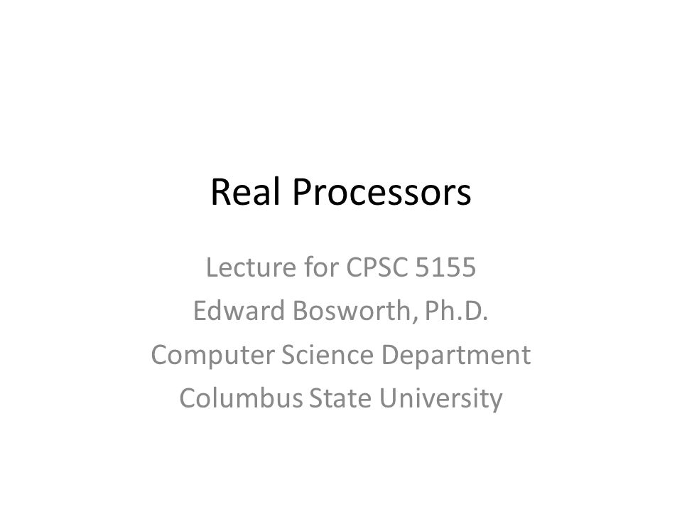 Real Processors Lecture for CPSC 5155 Edward Bosworth, Ph.D.