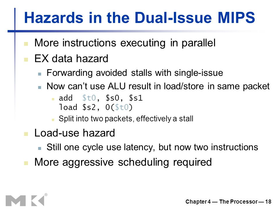 Chapter 4 — The Processor — 18 Hazards in the Dual-Issue MIPS More instructions executing in parallel EX data hazard Forwarding avoided stalls with single-issue Now can't use ALU result in load/store in same packet add $t0, $s0, $s1 load $s2, 0($t0) Split into two packets, effectively a stall Load-use hazard Still one cycle use latency, but now two instructions More aggressive scheduling required