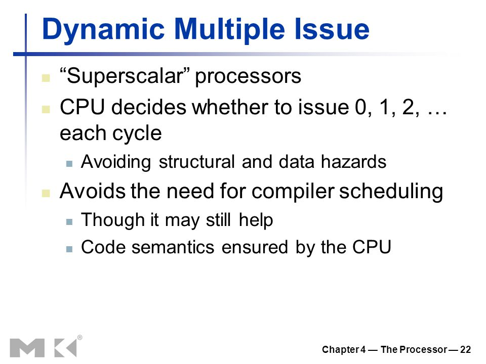 Chapter 4 — The Processor — 22 Dynamic Multiple Issue Superscalar processors CPU decides whether to issue 0, 1, 2, … each cycle Avoiding structural and data hazards Avoids the need for compiler scheduling Though it may still help Code semantics ensured by the CPU