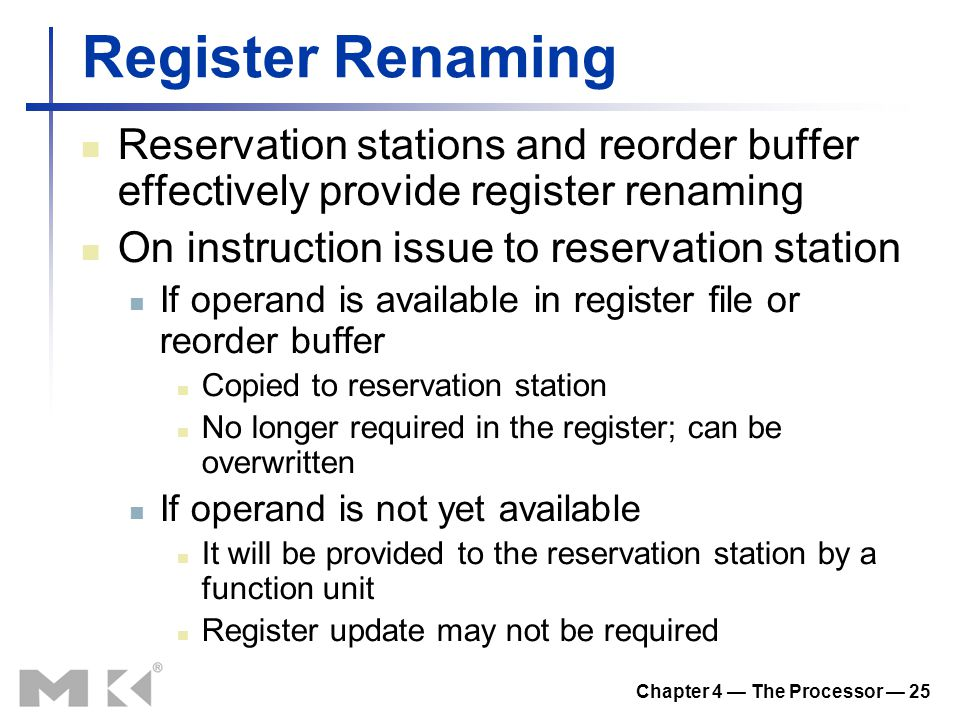 Chapter 4 — The Processor — 25 Register Renaming Reservation stations and reorder buffer effectively provide register renaming On instruction issue to reservation station If operand is available in register file or reorder buffer Copied to reservation station No longer required in the register; can be overwritten If operand is not yet available It will be provided to the reservation station by a function unit Register update may not be required