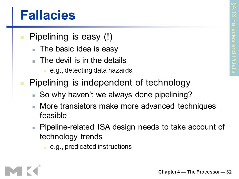 Chapter 4 — The Processor — 32 Fallacies Pipelining is easy (!) The basic idea is easy The devil is in the details e.g., detecting data hazards Pipelining is independent of technology So why haven't we always done pipelining.