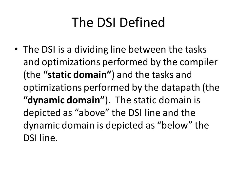The DSI Defined The DSI is a dividing line between the tasks and optimizations performed by the compiler (the static domain ) and the tasks and optimizations performed by the datapath (the dynamic domain ).
