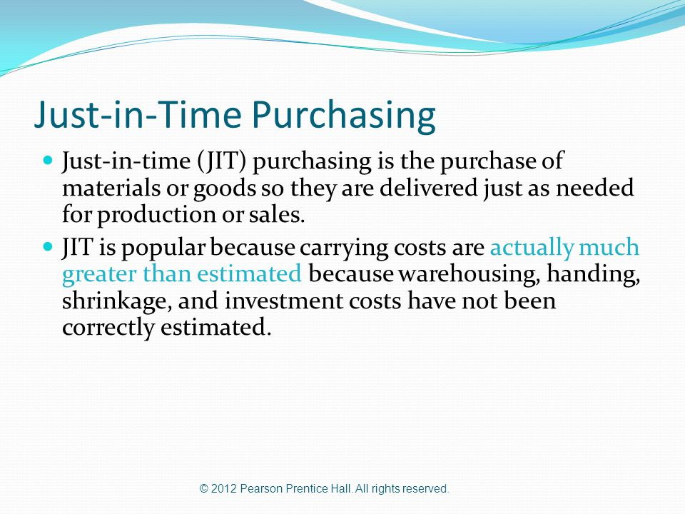 © 2012 Pearson Prentice Hall. All rights reserved. Just-in-Time Purchasing Just-in-time (JIT) purchasing is the purchase of materials or goods so they