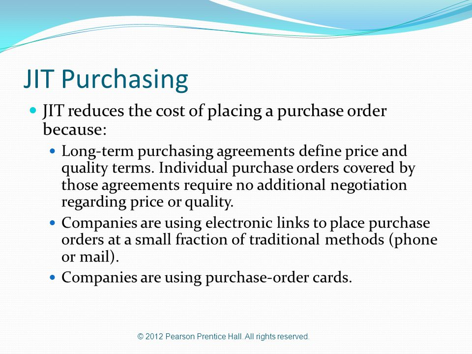 © 2012 Pearson Prentice Hall. All rights reserved. JIT Purchasing JIT reduces the cost of placing a purchase order because: Long-term purchasing agree