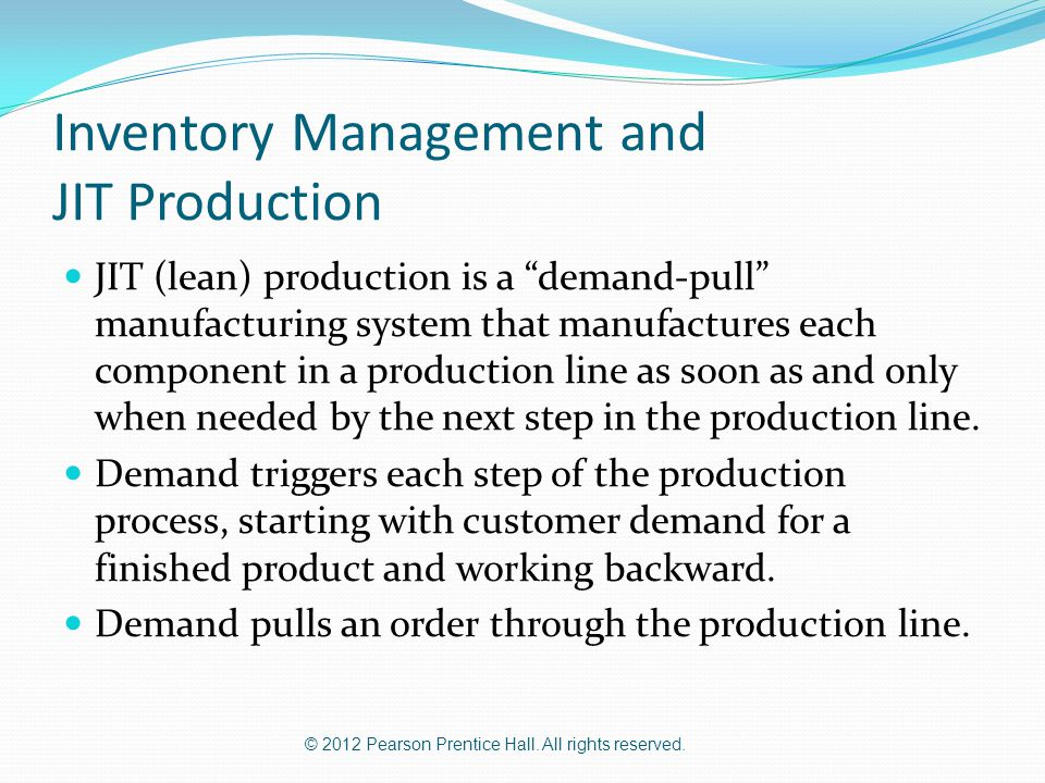 """© 2012 Pearson Prentice Hall. All rights reserved. Inventory Management and JIT Production JIT (lean) production is a """"demand-pull"""" manufacturing syst"""