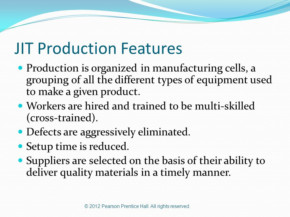 © 2012 Pearson Prentice Hall. All rights reserved. JIT Production Features Production is organized in manufacturing cells, a grouping of all the diffe