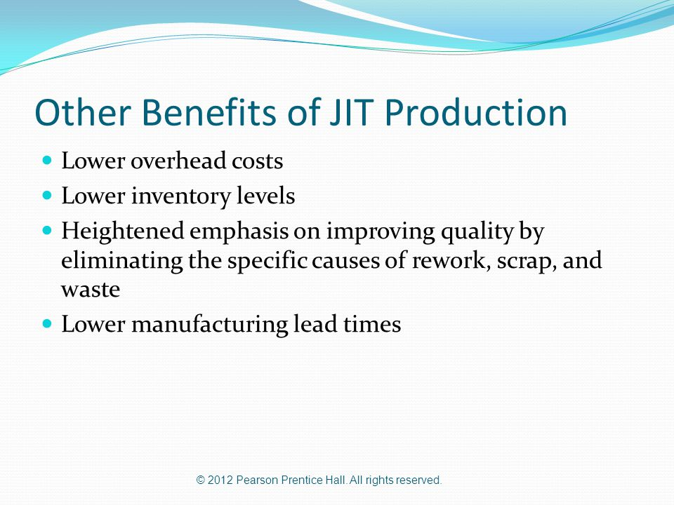 © 2012 Pearson Prentice Hall. All rights reserved. Other Benefits of JIT Production Lower overhead costs Lower inventory levels Heightened emphasis on