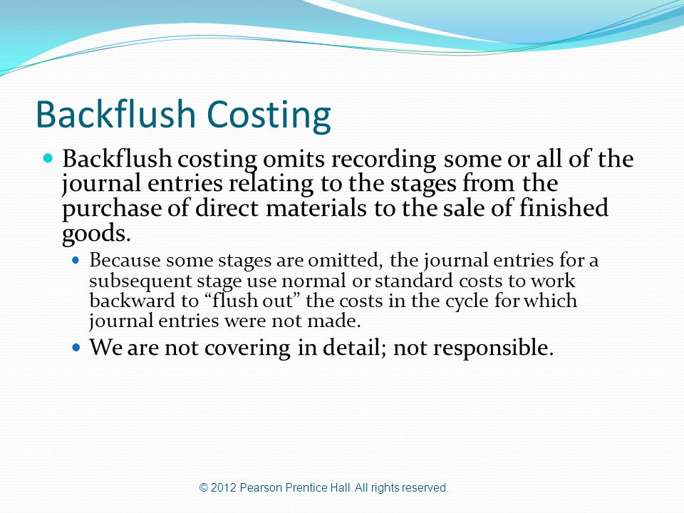 © 2012 Pearson Prentice Hall. All rights reserved. Backflush Costing Backflush costing omits recording some or all of the journal entries relating to