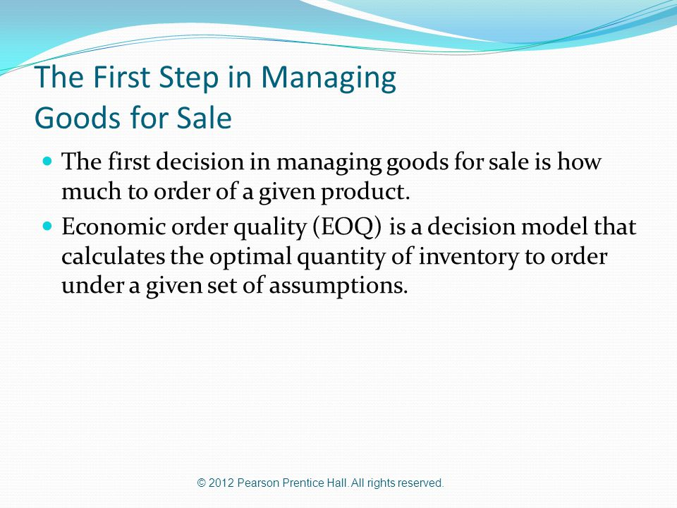 © 2012 Pearson Prentice Hall. All rights reserved. The First Step in Managing Goods for Sale The first decision in managing goods for sale is how much