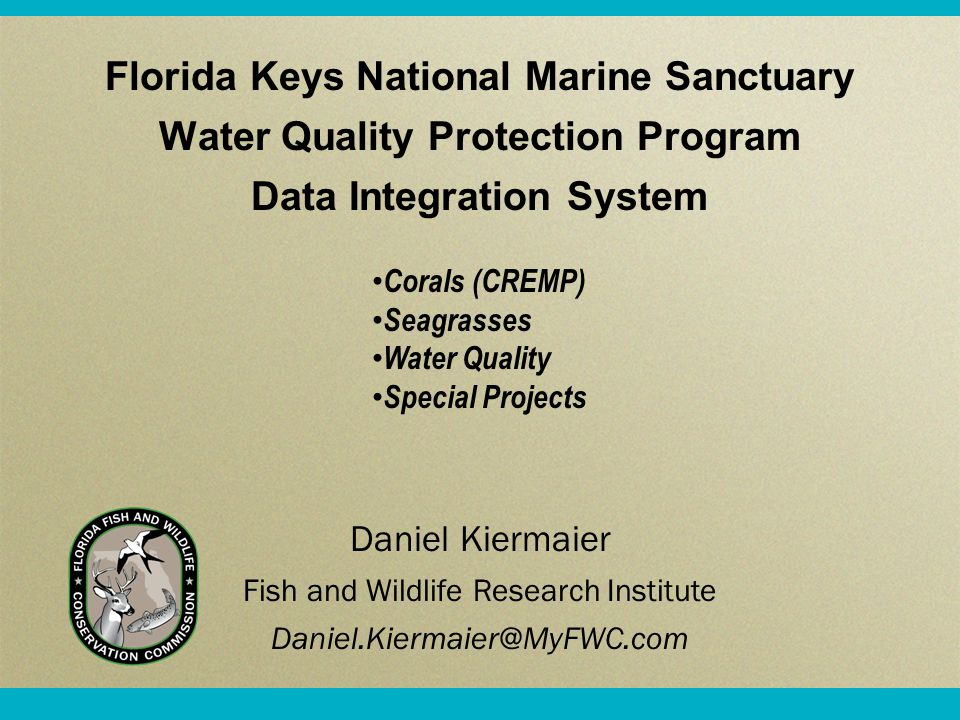 Florida Keys National Marine Sanctuary Water Quality Protection Program Data Integration System Daniel Kiermaier Fish and Wildlife Research Institute Daniel.Kiermaier@MyFWC.com Corals (CREMP) Seagrasses Water Quality Special Projects