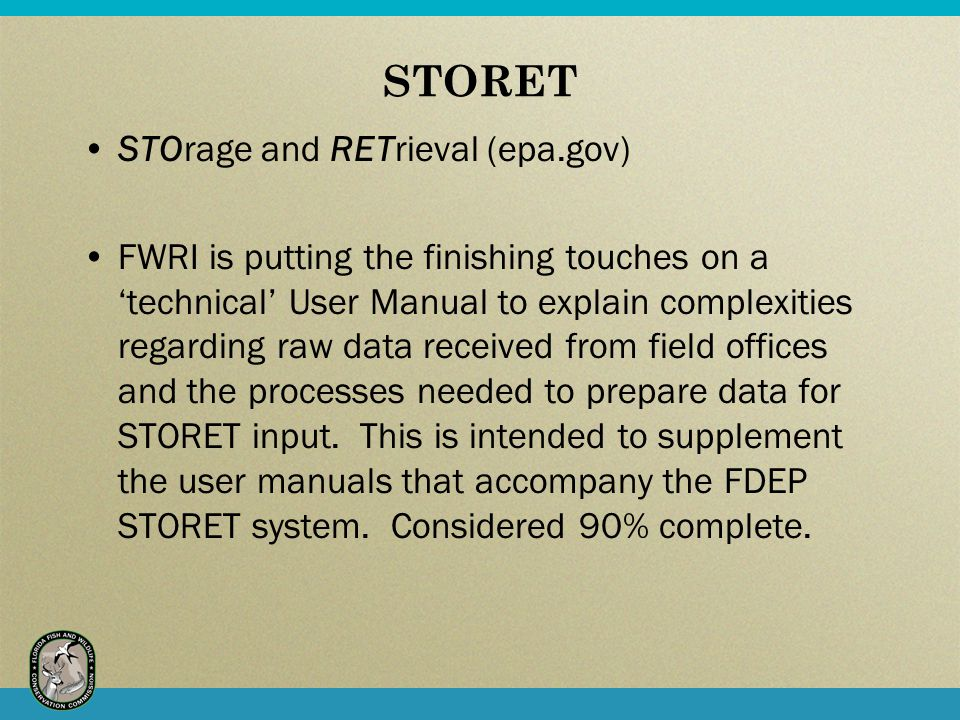 STORET STOrage and RETrieval (epa.gov) FWRI is putting the finishing touches on a 'technical' User Manual to explain complexities regarding raw data received from field offices and the processes needed to prepare data for STORET input.