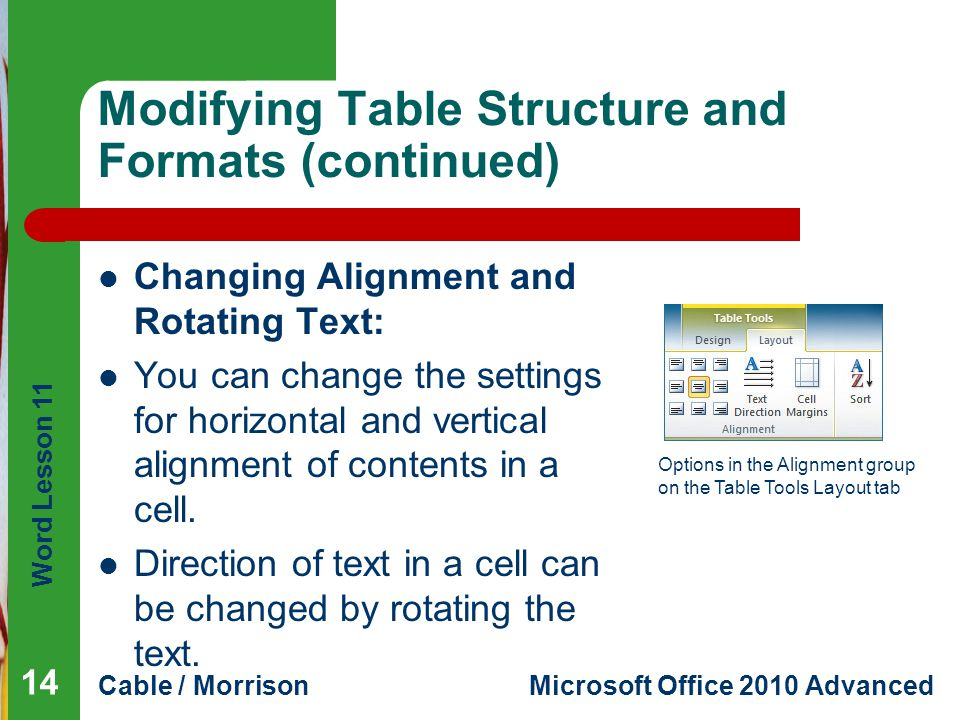 Word Lesson 11 Cable / MorrisonMicrosoft Office 2010 Advanced Modifying Table Structure and Formats (continued) Changing Alignment and Rotating Text: You can change the settings for horizontal and vertical alignment of contents in a cell.