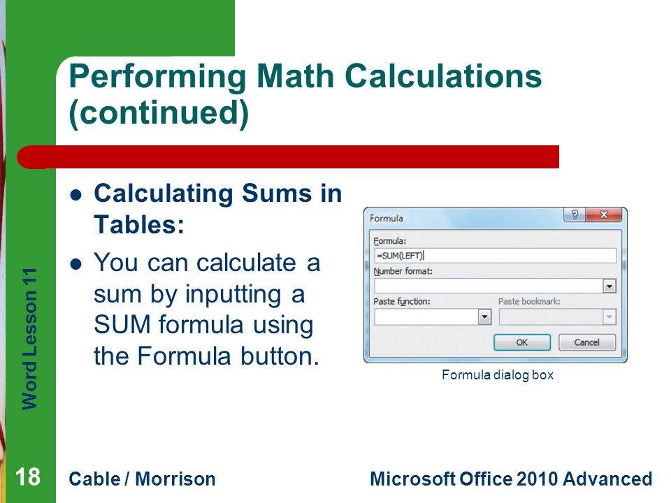 Word Lesson 11 Cable / MorrisonMicrosoft Office 2010 Advanced Performing Math Calculations (continued) Calculating Sums in Tables: You can calculate a sum by inputting a SUM formula using the Formula button.