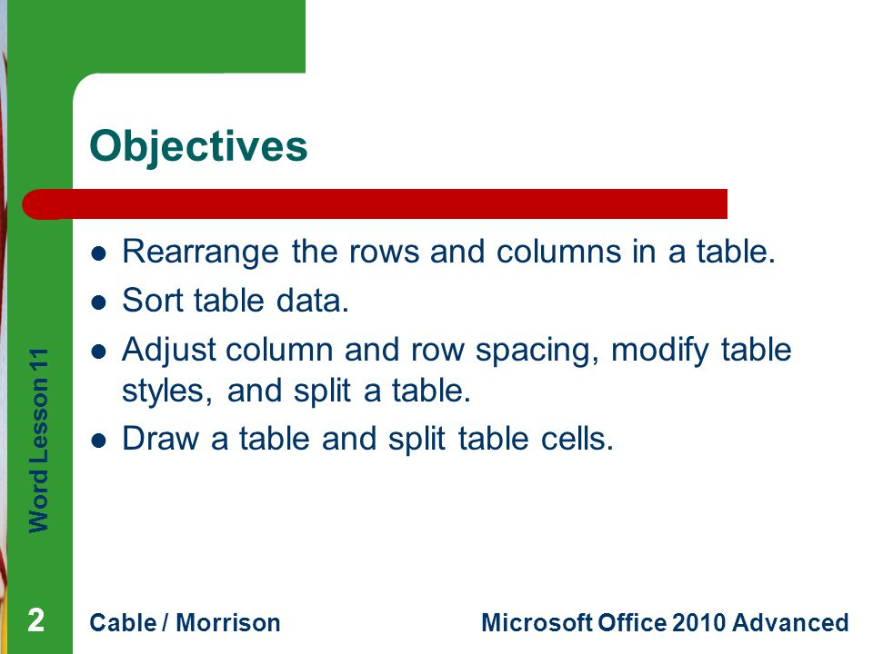 Word Lesson 11 Cable / MorrisonMicrosoft Office 2010 Advanced Objectives Rearrange the rows and columns in a table. Sort table data. Adjust column and