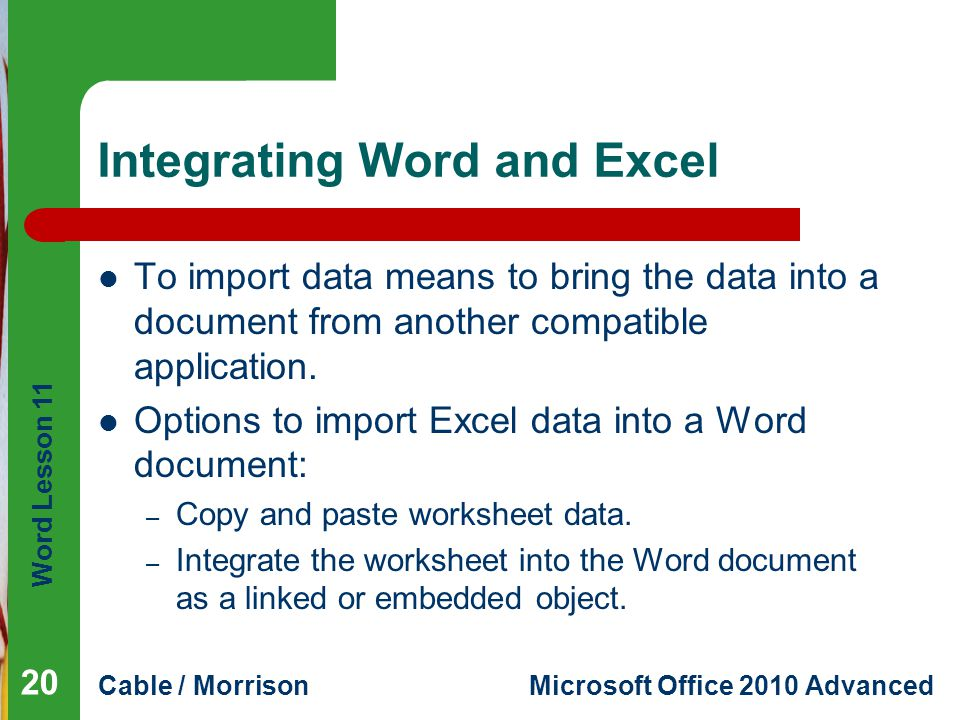 Word Lesson 11 Cable / MorrisonMicrosoft Office 2010 Advanced Integrating Word and Excel To import data means to bring the data into a document from another compatible application.