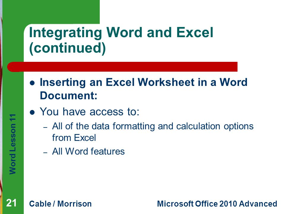 Word Lesson 11 Cable / MorrisonMicrosoft Office 2010 Advanced Integrating Word and Excel (continued) Inserting an Excel Worksheet in a Word Document: