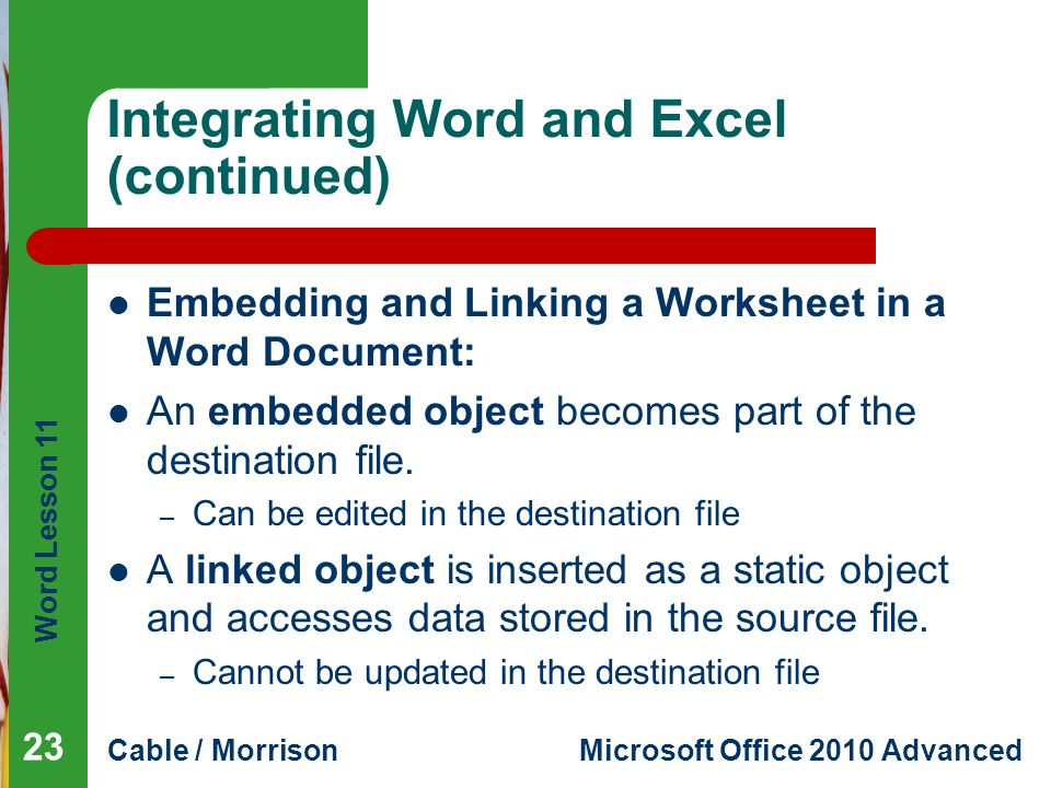 Word Lesson 11 Cable / MorrisonMicrosoft Office 2010 Advanced Integrating Word and Excel (continued) Embedding and Linking a Worksheet in a Word Docum