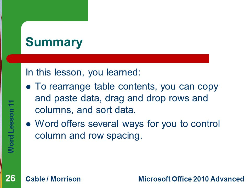 Word Lesson 11 Cable / MorrisonMicrosoft Office 2010 Advanced Summary In this lesson, you learned: To rearrange table contents, you can copy and paste data, drag and drop rows and columns, and sort data.