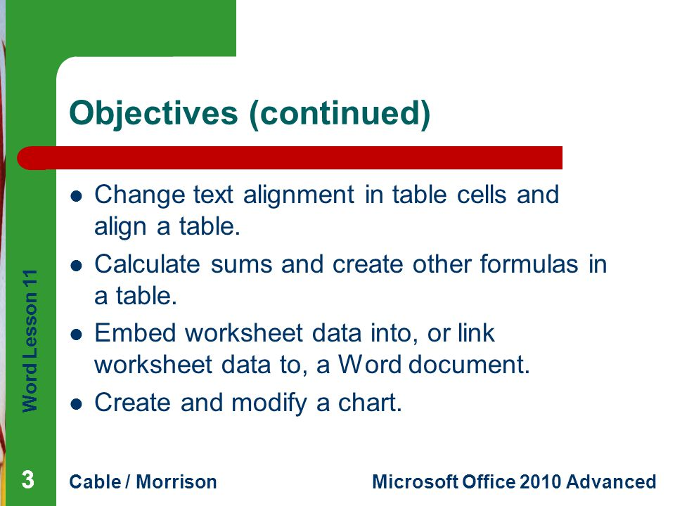 Word Lesson 11 Cable / MorrisonMicrosoft Office 2010 Advanced Objectives (continued) Change text alignment in table cells and align a table. Calculate