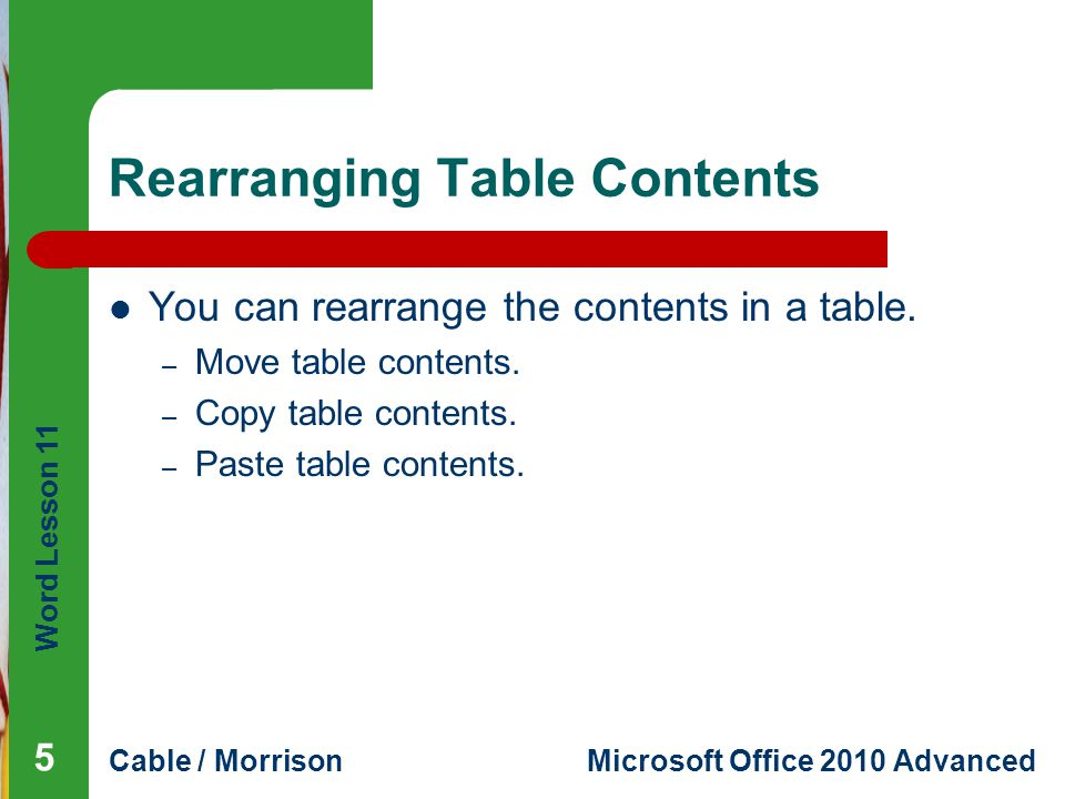 Word Lesson 11 Cable / MorrisonMicrosoft Office 2010 Advanced Rearranging Table Contents You can rearrange the contents in a table.