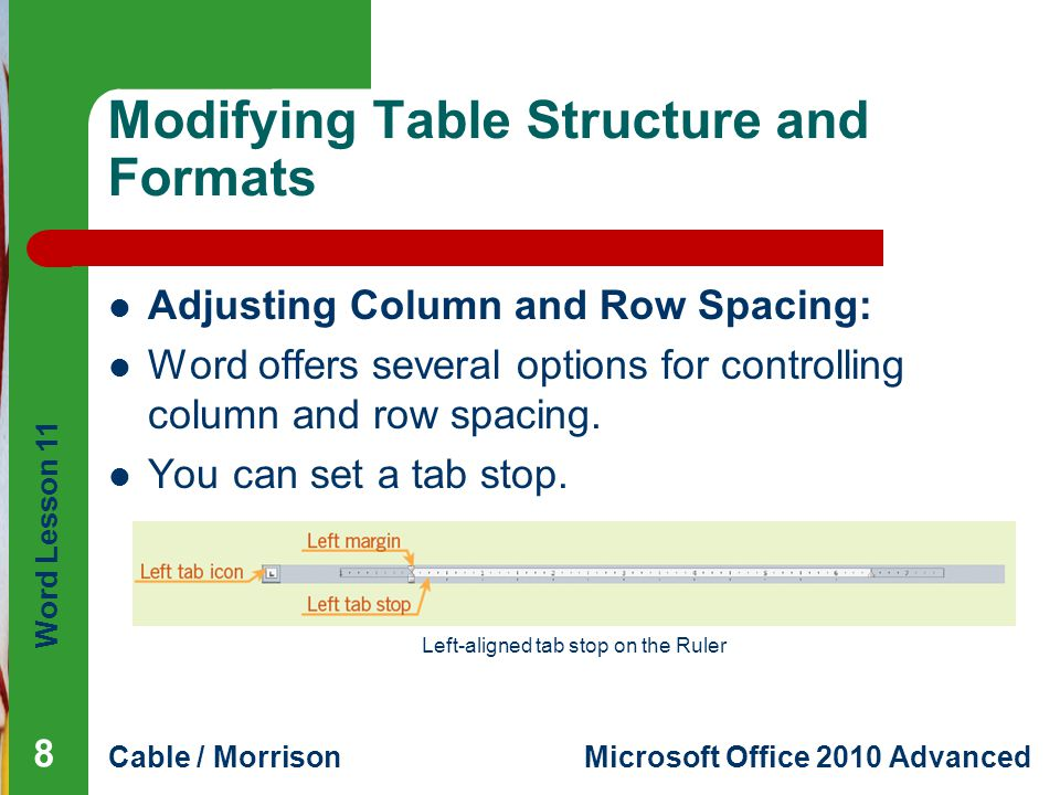 Word Lesson 11 Cable / MorrisonMicrosoft Office 2010 Advanced Modifying Table Structure and Formats Adjusting Column and Row Spacing: Word offers several options for controlling column and row spacing.