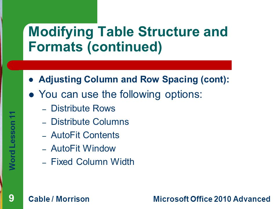 Word Lesson 11 Cable / MorrisonMicrosoft Office 2010 Advanced Modifying Table Structure and Formats (continued) Adjusting Column and Row Spacing (cont): You can use the following options: – Distribute Rows – Distribute Columns – AutoFit Contents – AutoFit Window – Fixed Column Width 9