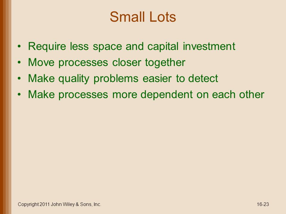 Small Lots Require less space and capital investment Move processes closer together Make quality problems easier to detect Make processes more dependent on each other Copyright 2011 John Wiley & Sons, Inc.16-23