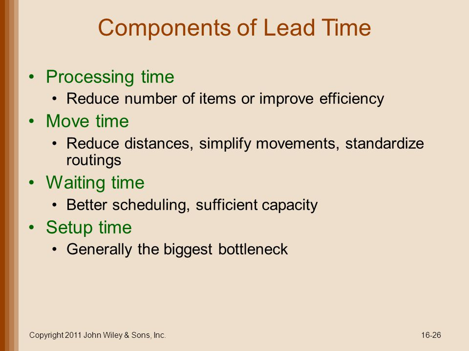 Components of Lead Time Processing time Reduce number of items or improve efficiency Move time Reduce distances, simplify movements, standardize routings Waiting time Better scheduling, sufficient capacity Setup time Generally the biggest bottleneck Copyright 2011 John Wiley & Sons, Inc.16-26