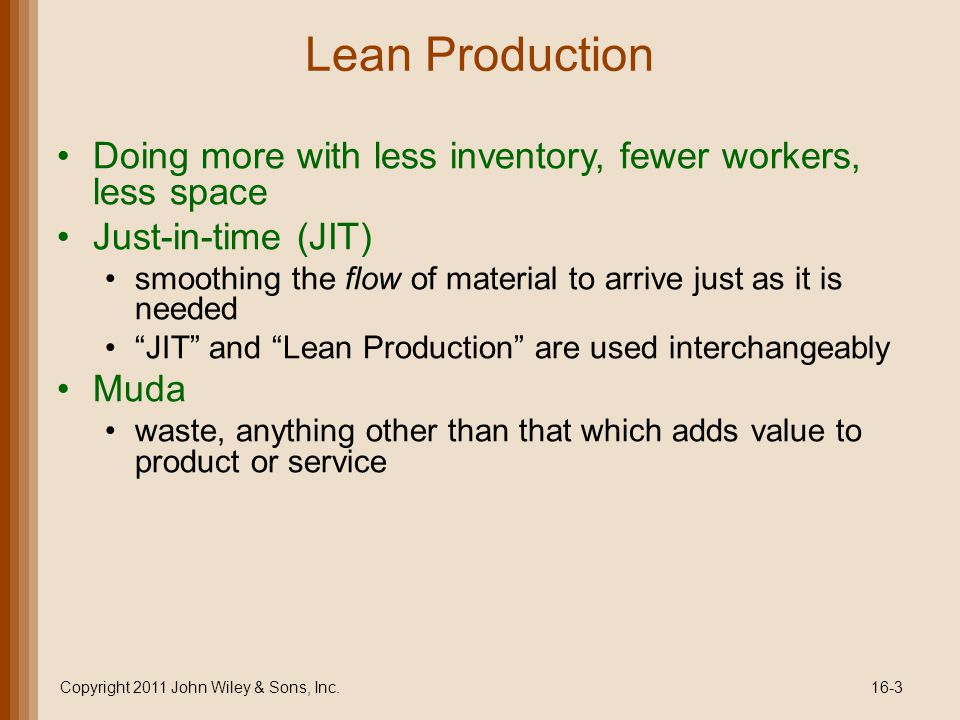 Lean Production Doing more with less inventory, fewer workers, less space Just-in-time (JIT) smoothing the flow of material to arrive just as it is needed JIT and Lean Production are used interchangeably Muda waste, anything other than that which adds value to product or service Copyright 2011 John Wiley & Sons, Inc.16-3