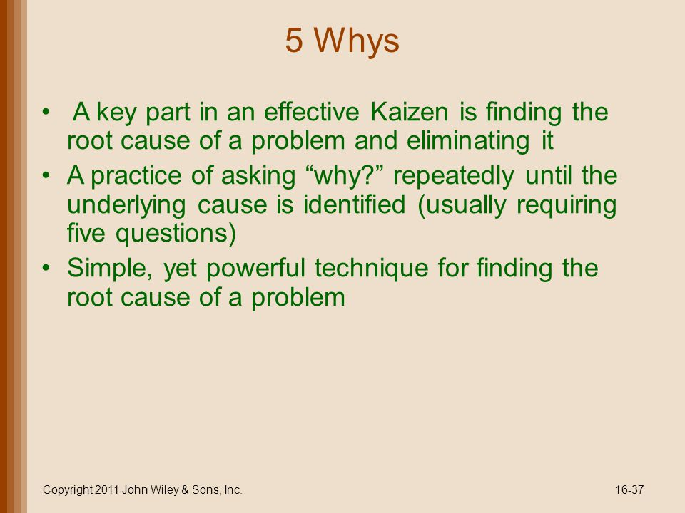 5 Whys A key part in an effective Kaizen is finding the root cause of a problem and eliminating it A practice of asking why? repeatedly until the underlying cause is identified (usually requiring five questions) Simple, yet powerful technique for finding the root cause of a problem Copyright 2011 John Wiley & Sons, Inc.16-37