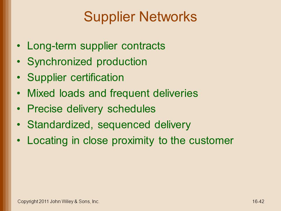 Supplier Networks Long-term supplier contracts Synchronized production Supplier certification Mixed loads and frequent deliveries Precise delivery schedules Standardized, sequenced delivery Locating in close proximity to the customer Copyright 2011 John Wiley & Sons, Inc.16-42