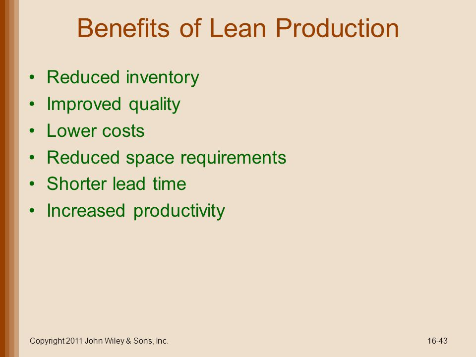 Benefits of Lean Production Reduced inventory Improved quality Lower costs Reduced space requirements Shorter lead time Increased productivity Copyright 2011 John Wiley & Sons, Inc.16-43