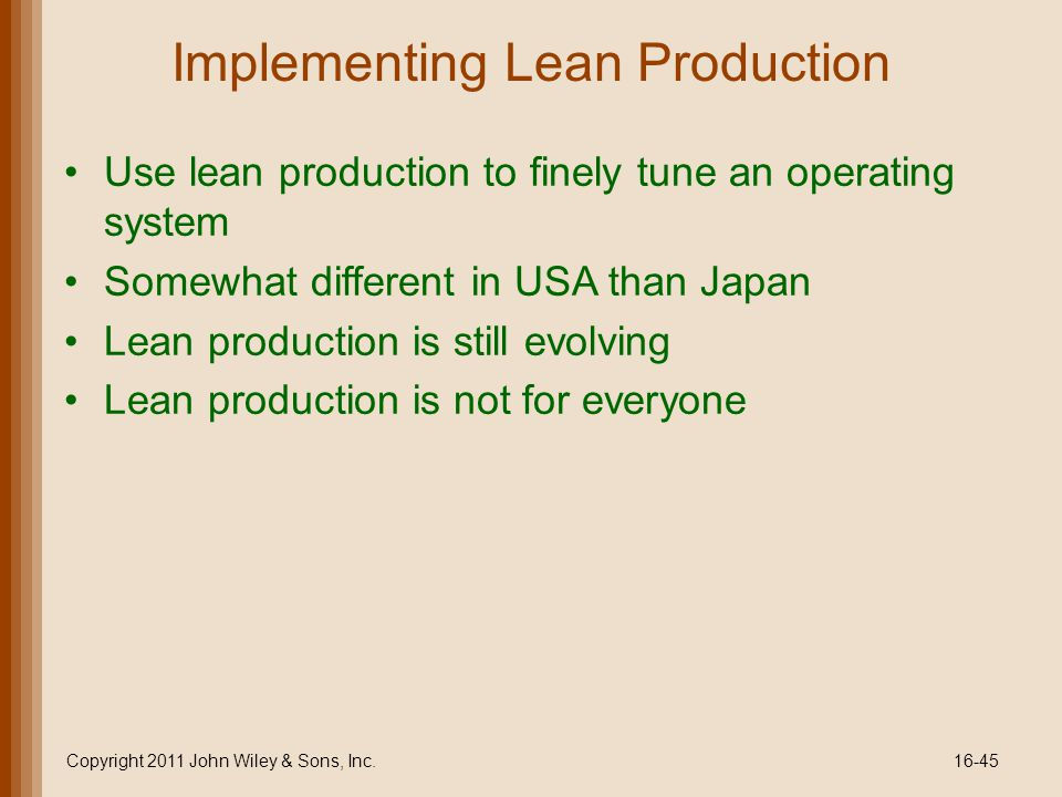 Implementing Lean Production Use lean production to finely tune an operating system Somewhat different in USA than Japan Lean production is still evolving Lean production is not for everyone Copyright 2011 John Wiley & Sons, Inc.16-45