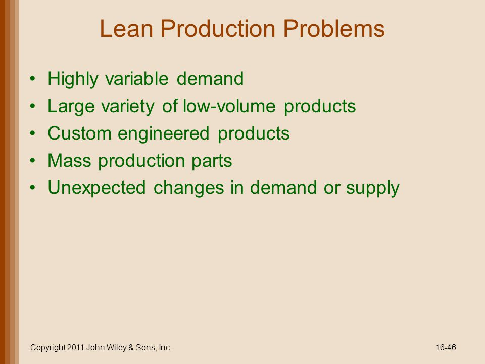 Lean Production Problems Highly variable demand Large variety of low-volume products Custom engineered products Mass production parts Unexpected changes in demand or supply Copyright 2011 John Wiley & Sons, Inc.16-46