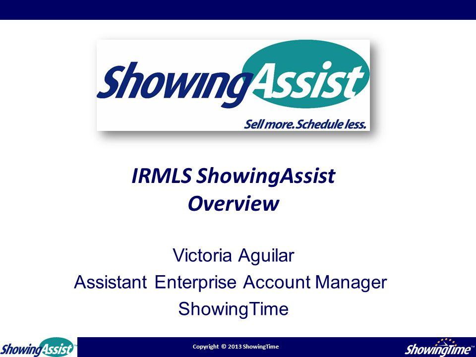 Copyright © 2013 ShowingTime IRMLS ShowingAssist Overview Victoria Aguilar Assistant Enterprise Account Manager ShowingTime