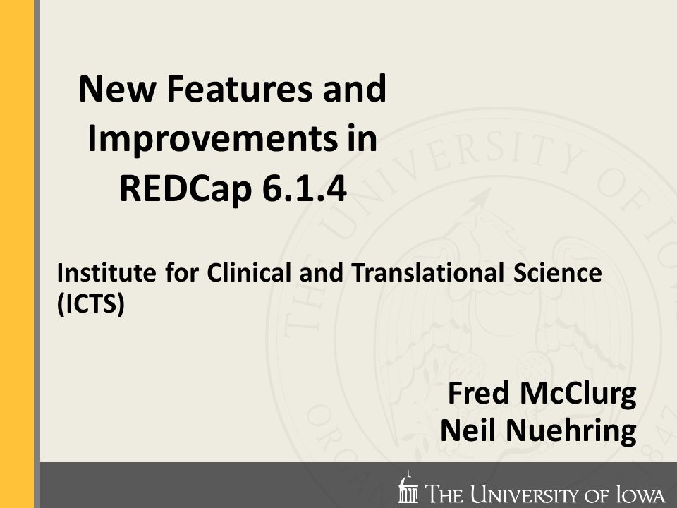 Institute for Clinical and Translational Science (ICTS) Fred McClurg Neil Nuehring New Features and Improvements in REDCap 6.1.4