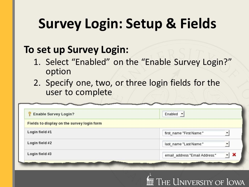 Survey Login: Setup & Fields To set up Survey Login: 1.Select Enabled on the Enable Survey Login option 2.Specify one, two, or three login fields for the user to complete