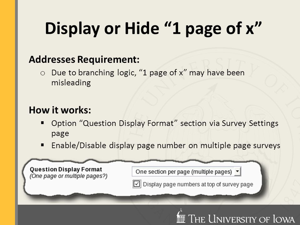 Display or Hide 1 page of x Addresses Requirement: o Due to branching logic, 1 page of x may have been misleading How it works:  Option Question Display Format section via Survey Settings page  Enable/Disable display page number on multiple page surveys